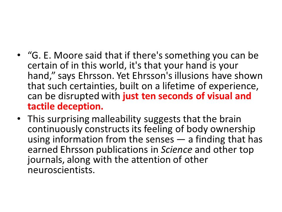 G. E. Moore said that if there s something you can be certain of in this world, it s that your hand is your hand, says Ehrsson. Yet Ehrsson s illusions have shown that such certainties, built on a lifetime of experience, can be disrupted with just ten seconds of visual and tactile deception.
