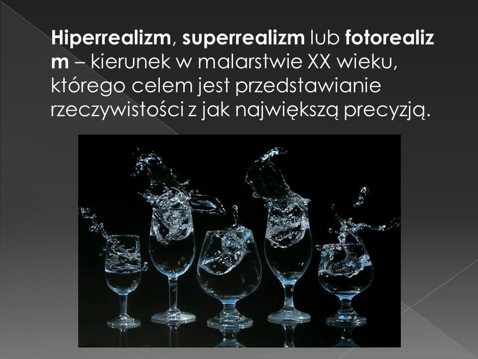 Hiperrealizm, superrealizm lub fotorealizm – kierunek w malarstwie XX wieku, którego celem jest przedstawianie rzeczywistości z jak największą precyzją.