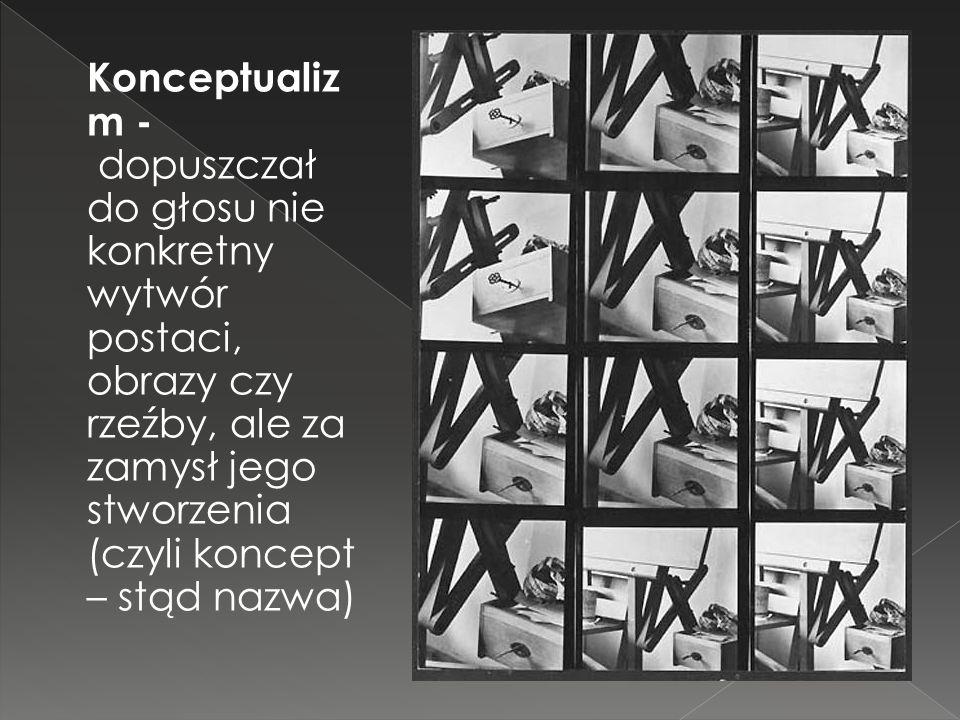 Konceptualizm - dopuszczał do głosu nie konkretny wytwór postaci, obrazy czy rzeźby, ale za zamysł jego stworzenia (czyli koncept – stąd nazwa)