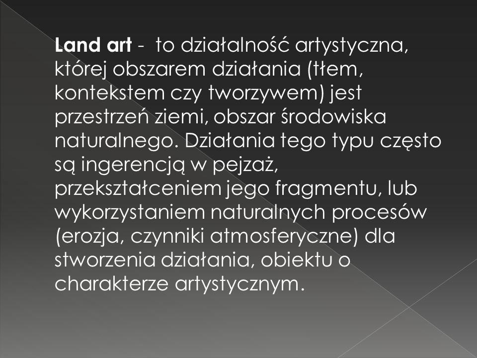 Land art - to działalność artystyczna, której obszarem działania (tłem, kontekstem czy tworzywem) jest przestrzeń ziemi, obszar środowiska naturalnego.