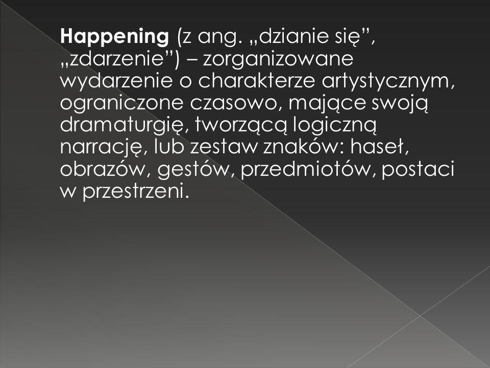 """Happening (z ang. """"dzianie się , """"zdarzenie ) – zorganizowane wydarzenie o charakterze artystycznym, ograniczone czasowo, mające swoją dramaturgię, tworzącą logiczną narrację, lub zestaw znaków: haseł, obrazów, gestów, przedmiotów, postaci w przestrzeni."""