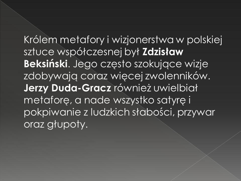 Królem metafory i wizjonerstwa w polskiej sztuce współczesnej był Zdzisław Beksiński.
