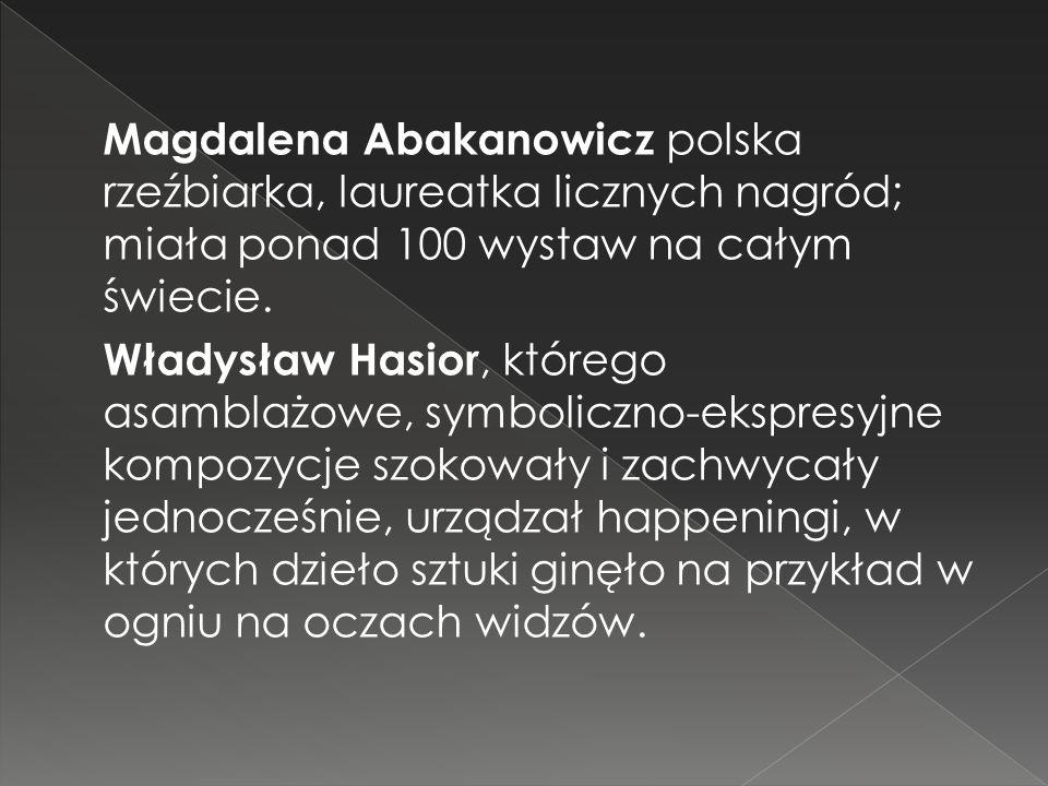 Magdalena Abakanowicz polska rzeźbiarka, laureatka licznych nagród; miała ponad 100 wystaw na całym świecie.