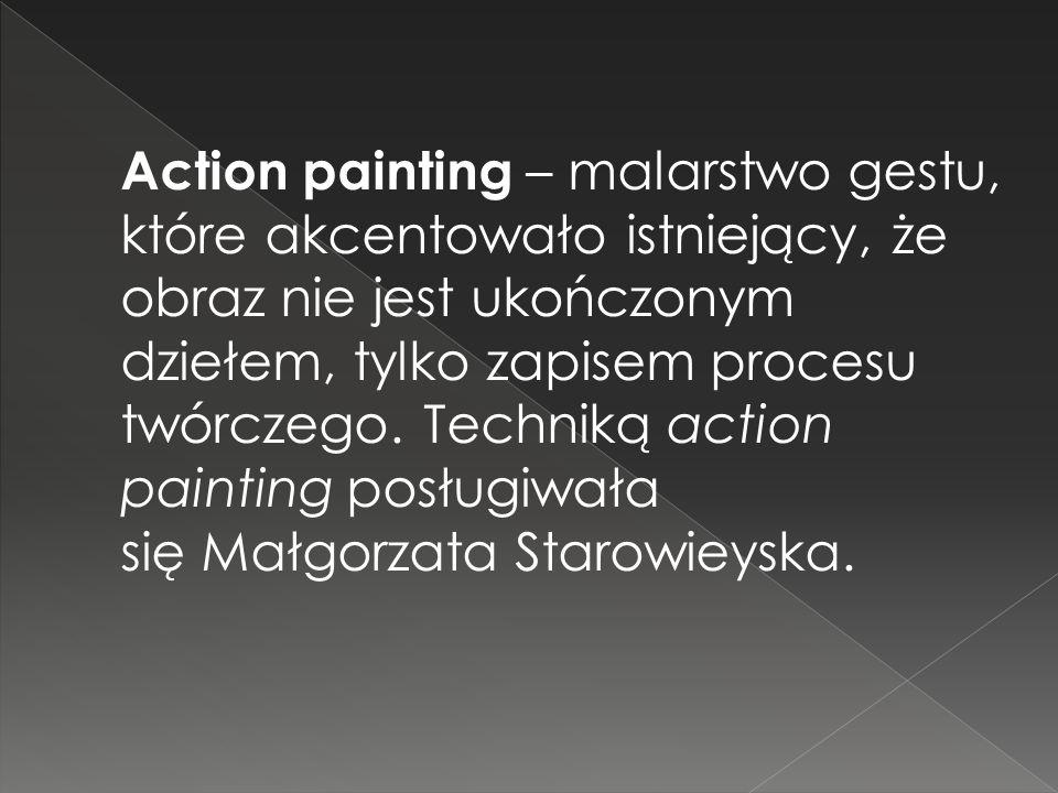 Action painting – malarstwo gestu, które akcentowało istniejący, że obraz nie jest ukończonym dziełem, tylko zapisem procesu twórczego.