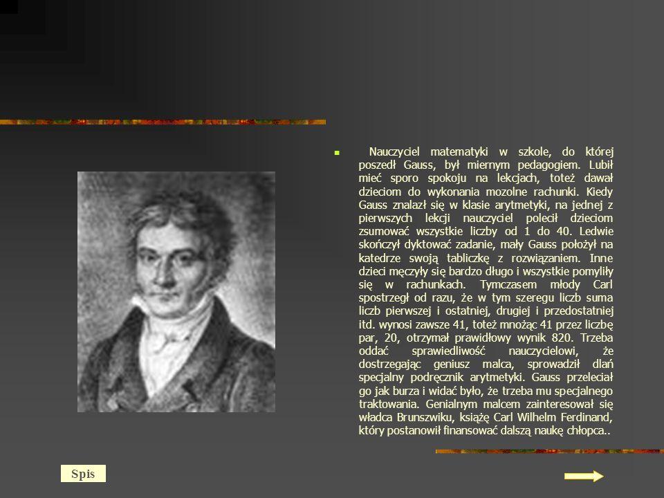 Nauczyciel matematyki w szkole, do której poszedł Gauss, był miernym pedagogiem. Lubił mieć sporo spokoju na lekcjach, toteż dawał dzieciom do wykonania mozolne rachunki. Kiedy Gauss znalazł się w klasie arytmetyki, na jednej z pierwszych lekcji nauczyciel polecił dzieciom zsumować wszystkie liczby od 1 do 40. Ledwie skończył dyktować zadanie, mały Gauss położył na katedrze swoją tabliczkę z rozwiązaniem. Inne dzieci męczyły się bardzo długo i wszystkie pomyliły się w rachunkach. Tymczasem młody Carl spostrzegł od razu, że w tym szeregu liczb suma liczb pierwszej i ostatniej, drugiej i przedostatniej itd. wynosi zawsze 41, toteż mnożąc 41 przez liczbę par, 20, otrzymał prawidłowy wynik 820. Trzeba oddać sprawiedliwość nauczycielowi, że dostrzegając geniusz malca, sprowadził dlań specjalny podręcznik arytmetyki. Gauss przeleciał go jak burza i widać było, że trzeba mu specjalnego traktowania. Genialnym malcem zainteresował się władca Brunszwiku, książę Carl Wilhelm Ferdinand, który postanowił finansować dalszą naukę chłopca..