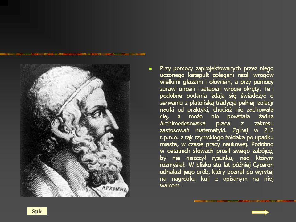 Przy pomocy zaprojektowanych przez niego uczonego katapult oblegani razili wrogów wielkimi głazami i ołowiem, a przy pomocy żurawi unosili i zatapiali wrogie okręty. Te i podobne podania zdają się świadczyć o zerwaniu z platońską tradycją pełnej izolacji nauki od praktyki, chociaż nie zachowała się, a może nie powstała żadna Archimedesowska praca z zakresu zastosowań matematyki. Zginął w 212 r.p.n.e. z rąk rzymskiego żołdaka po upadku miasta, w czasie pracy naukowej. Podobno w ostatnich słowach prosił swego zabójcę, by nie niszczył rysunku, nad którym rozmyślał. W blisko sto lat później Cyceron odnalazł jego grób, który poznał po wyrytej na nagrobku kuli z opisanym na niej walcem.