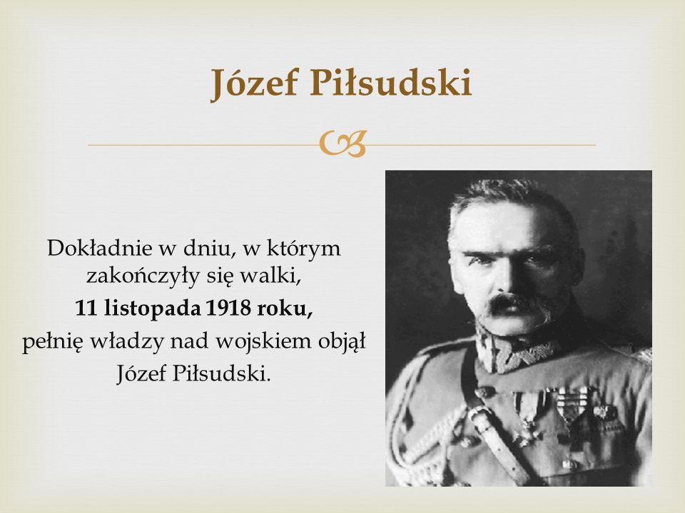 Józef PiłsudskiDokładnie w dniu, w którym zakończyły się walki, 11 listopada 1918 roku, pełnię władzy nad wojskiem objął Józef Piłsudski.
