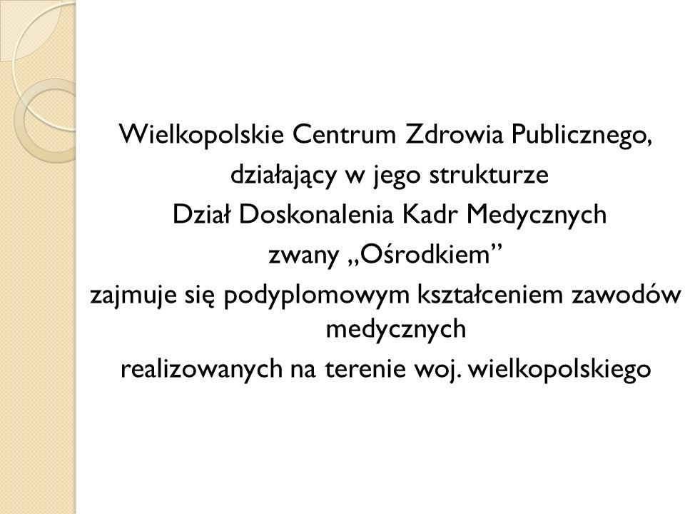 """Wielkopolskie Centrum Zdrowia Publicznego, działający w jego strukturze Dział Doskonalenia Kadr Medycznych zwany """"Ośrodkiem zajmuje się podyplomowym kształceniem zawodów medycznych realizowanych na terenie woj."""