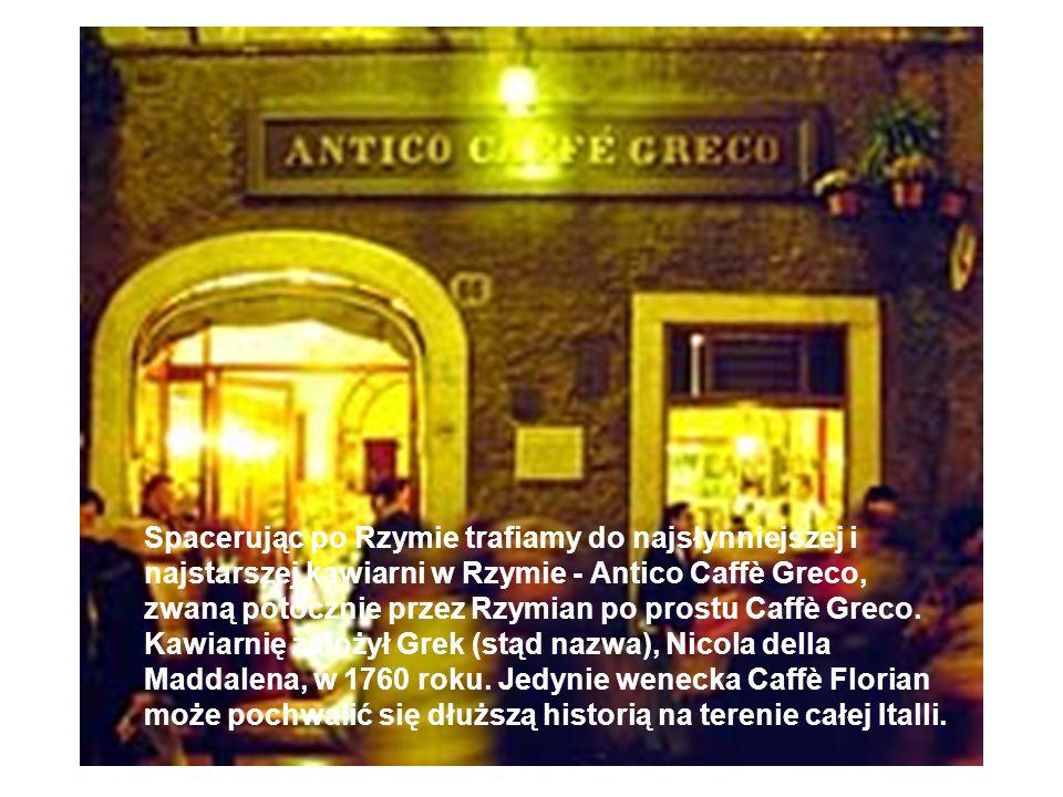 Spacerując po Rzymie trafiamy do najsłynniejszej i najstarszej kawiarni w Rzymie - Antico Caffè Greco, zwaną potocznie przez Rzymian po prostu Caffè Greco.