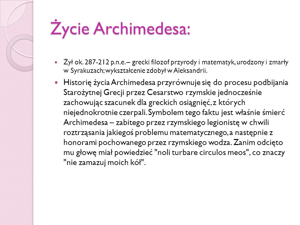 Życie Archimedesa: Żył ok. 287-212 p.n.e. – grecki filozof przyrody i matematyk, urodzony i zmarły w Syrakuzach; wykształcenie zdobył w Aleksandrii.