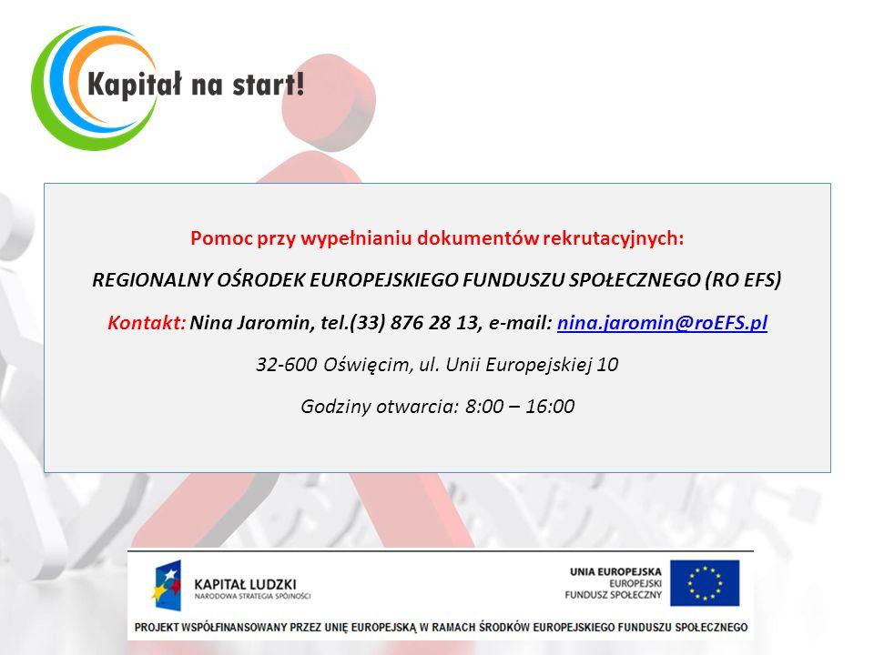 Pomoc przy wypełnianiu dokumentów rekrutacyjnych: REGIONALNY OŚRODEK EUROPEJSKIEGO FUNDUSZU SPOŁECZNEGO (RO EFS) Kontakt: Nina Jaromin, tel.(33) 876 28 13, e-mail: nina.jaromin@roEFS.pl 32-600 Oświęcim, ul.