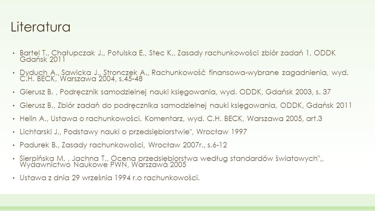 Literatura Bartel T., Chałupczak J., Potulska E., Stec K., Zasady rachunkowości zbiór zadań 1, ODDK Gdańsk 2011.
