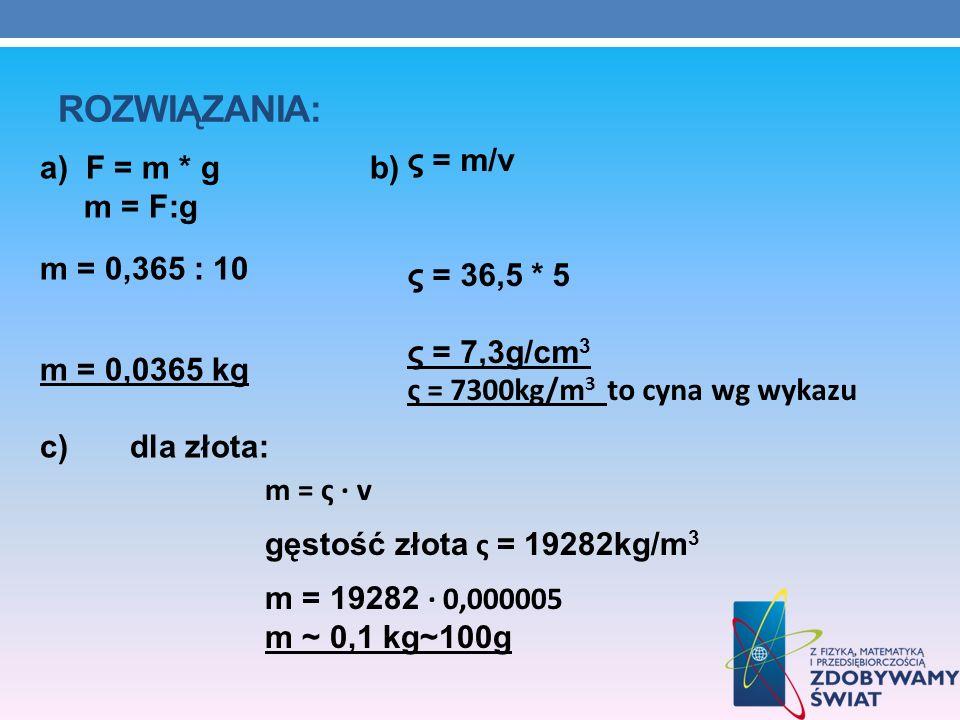 Rozwiązania:ς = m/v. ς = 36,5 * 5. ς = 7,3g/cm3. ς = 7300kg/m3 to cyna wg wykazu.