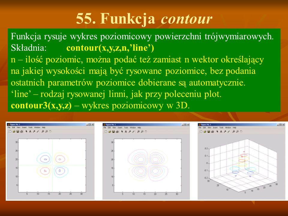 55. Funkcja contour Funkcja rysuje wykres poziomicowy powierzchni trójwymiarowych. Składnia: contour(x,y,z,n,'line')