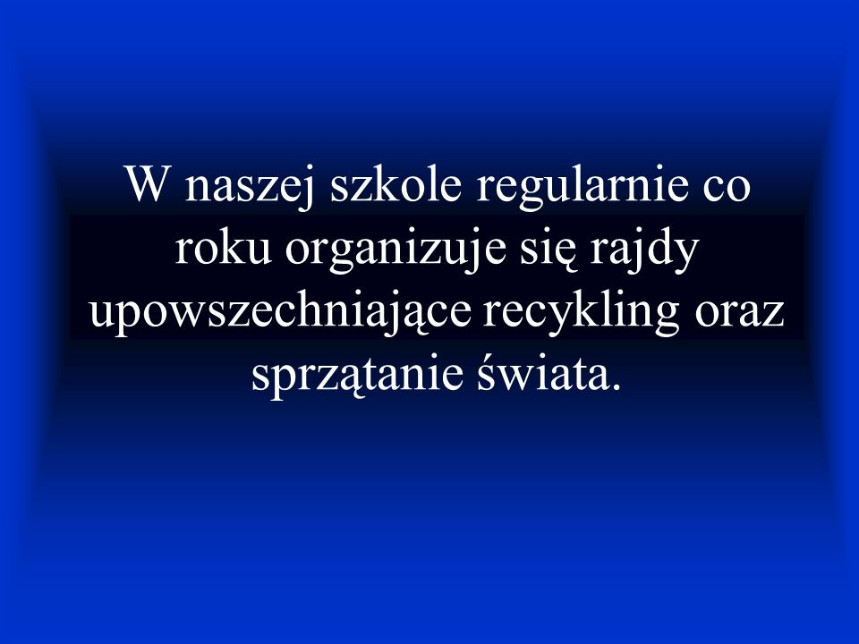 W naszej szkole regularnie co roku organizuje się rajdy upowszechniające recykling oraz sprzątanie świata.