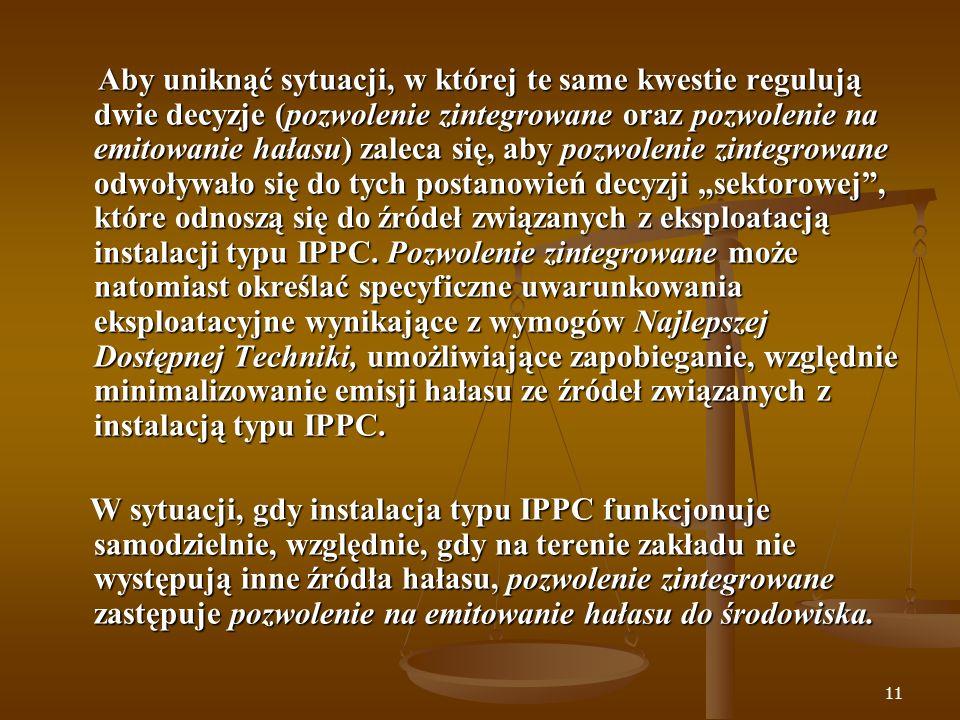 """Aby uniknąć sytuacji, w której te same kwestie regulują dwie decyzje (pozwolenie zintegrowane oraz pozwolenie na emitowanie hałasu) zaleca się, aby pozwolenie zintegrowane odwoływało się do tych postanowień decyzji """"sektorowej , które odnoszą się do źródeł związanych z eksploatacją instalacji typu IPPC. Pozwolenie zintegrowane może natomiast określać specyficzne uwarunkowania eksploatacyjne wynikające z wymogów Najlepszej Dostępnej Techniki, umożliwiające zapobieganie, względnie minimalizowanie emisji hałasu ze źródeł związanych z instalacją typu IPPC."""