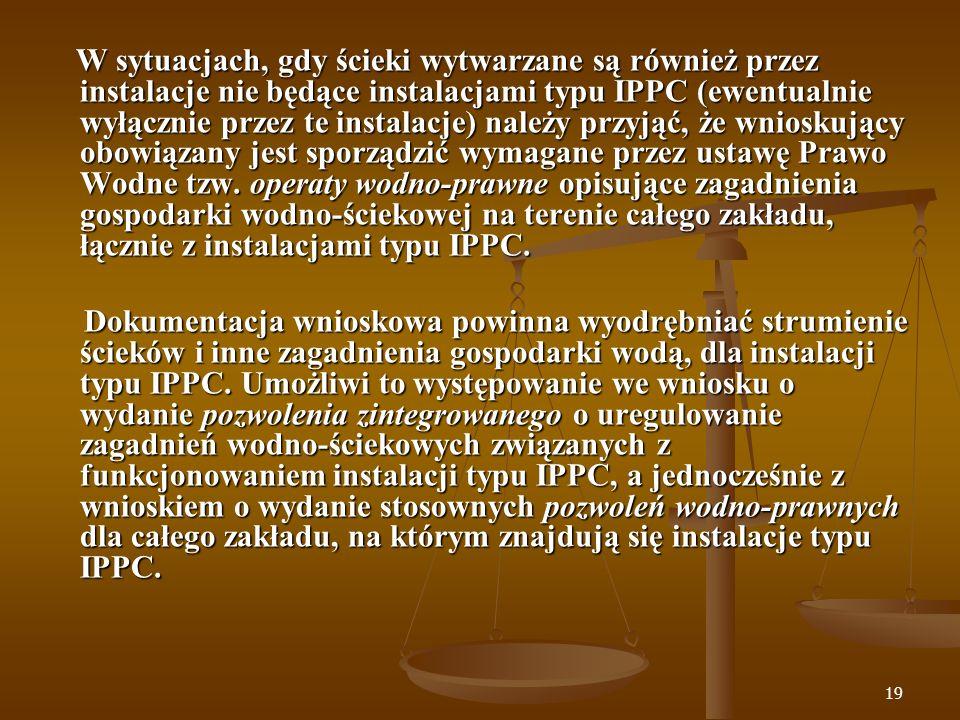 W sytuacjach, gdy ścieki wytwarzane są również przez instalacje nie będące instalacjami typu IPPC (ewentualnie wyłącznie przez te instalacje) należy przyjąć, że wnioskujący obowiązany jest sporządzić wymagane przez ustawę Prawo Wodne tzw. operaty wodno-prawne opisujące zagadnienia gospodarki wodno-ściekowej na terenie całego zakładu, łącznie z instalacjami typu IPPC.