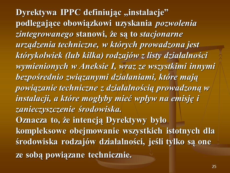"""Dyrektywa IPPC definiując """"instalacje podlegające obowiązkowi uzyskania pozwolenia zintegrowanego stanowi, że są to stacjonarne urządzenia techniczne, w których prowadzona jest którykolwiek (lub kilka) rodzajów z listy działalności wymienionych w Aneksie I, wraz ze wszystkimi innymi bezpośrednio związanymi działaniami, które mają powiązanie techniczne z działalnością prowadzoną w instalacji, a które mogłyby mieć wpływ na emisję i zanieczyszczenie środowiska."""