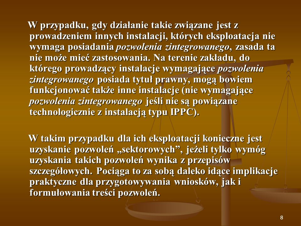 W przypadku, gdy działanie takie związane jest z prowadzeniem innych instalacji, których eksploatacja nie wymaga posiadania pozwolenia zintegrowanego, zasada ta nie może mieć zastosowania. Na terenie zakładu, do którego prowadzący instalacje wymagające pozwolenia zintegrowanego posiada tytuł prawny, mogą bowiem funkcjonować także inne instalacje (nie wymagające pozwolenia zintegrowanego jeśli nie są powiązane technologicznie z instalacją typu IPPC).