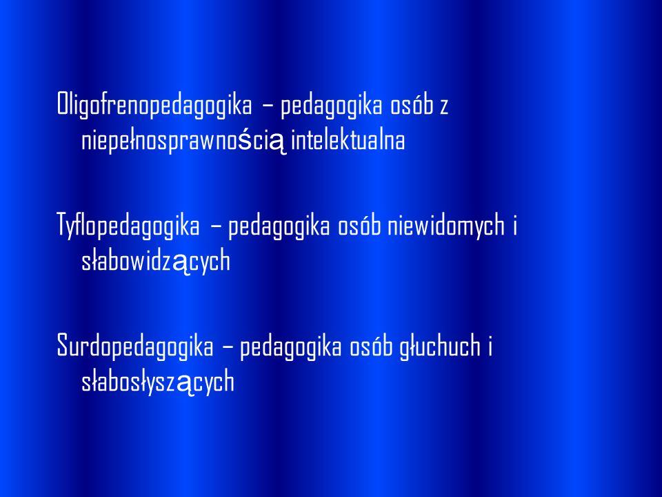 Oligofrenopedagogika – pedagogika osób z niepełnosprawnością intelektualna Tyflopedagogika – pedagogika osób niewidomych i słabowidzących Surdopedagogika – pedagogika osób głuchuch i słabosłyszących