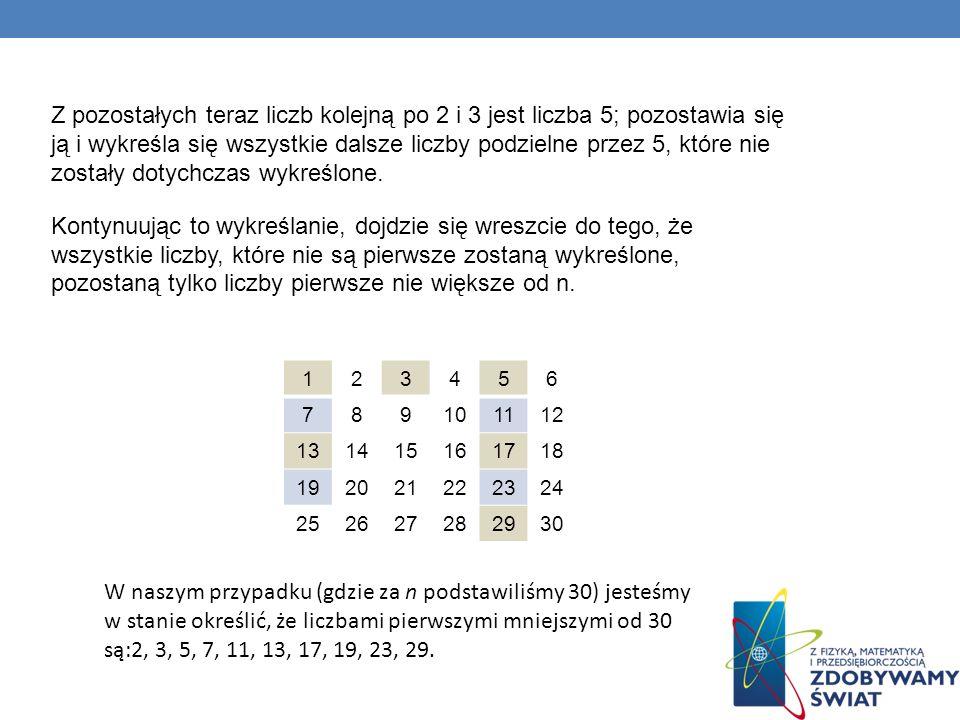 Z pozostałych teraz liczb kolejną po 2 i 3 jest liczba 5; pozostawia się ją i wykreśla się wszystkie dalsze liczby podzielne przez 5, które nie zostały dotychczas wykreślone. Kontynuując to wykreślanie, dojdzie się wreszcie do tego, że wszystkie liczby, które nie są pierwsze zostaną wykreślone, pozostaną tylko liczby pierwsze nie większe od n.