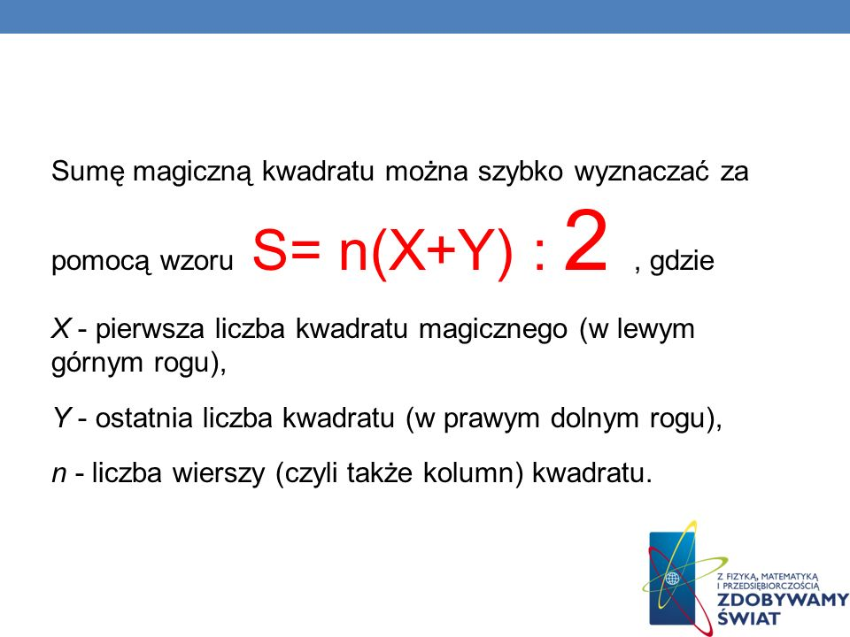 Sumę magiczną kwadratu można szybko wyznaczać za pomocą wzoru S= n(X+Y) : 2 , gdzie X - pierwsza liczba kwadratu magicznego (w lewym górnym rogu), Y - ostatnia liczba kwadratu (w prawym dolnym rogu), n - liczba wierszy (czyli także kolumn) kwadratu.