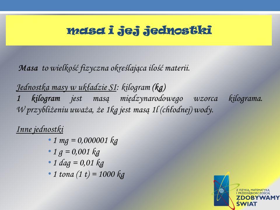 masa i jej jednostki Masa to wielkość fizyczna określająca ilość materii. Jednostka masy w układzie SI: kilogram (kg)