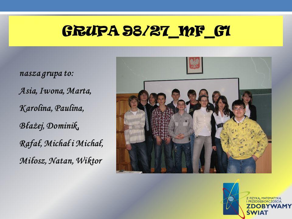 grupa 98/27_MF_G1 nasza grupa to: Asia, Iwona, Marta, Karolina, Paulina, Błażej, Dominik, Rafał, Michał i Michał, Miłosz, Natan, Wiktor