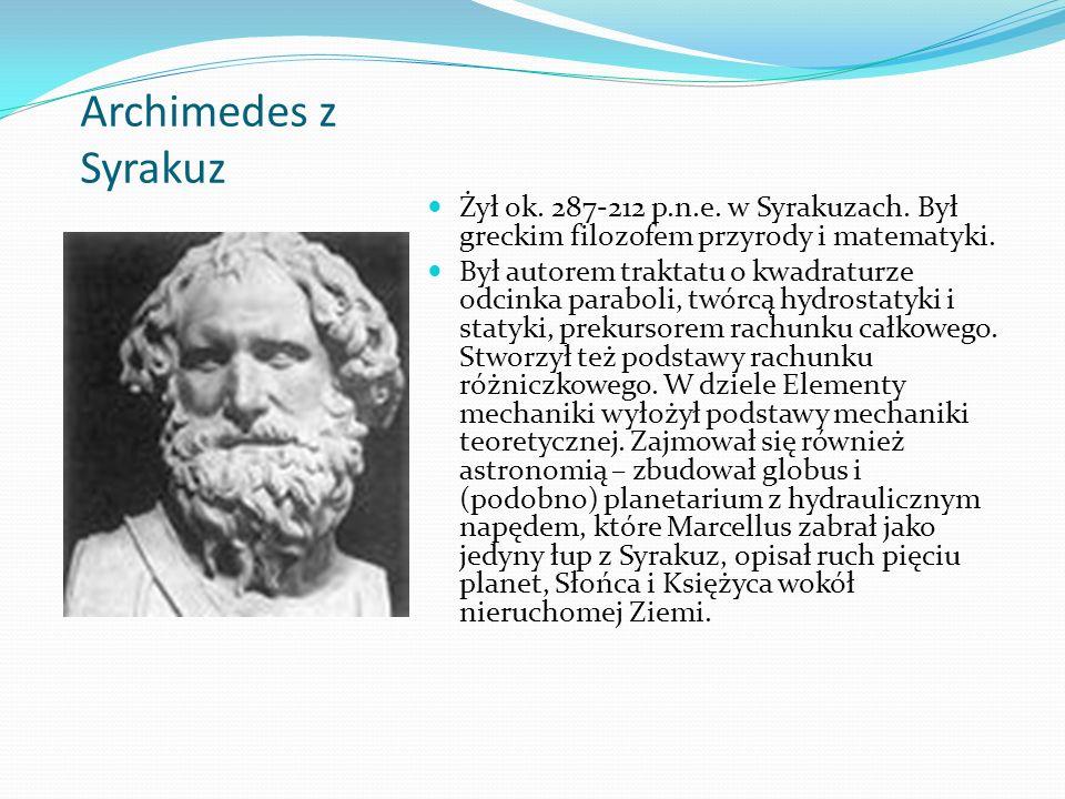 Archimedes z Syrakuz Żył ok. 287-212 p.n.e. w Syrakuzach. Był greckim filozofem przyrody i matematyki.