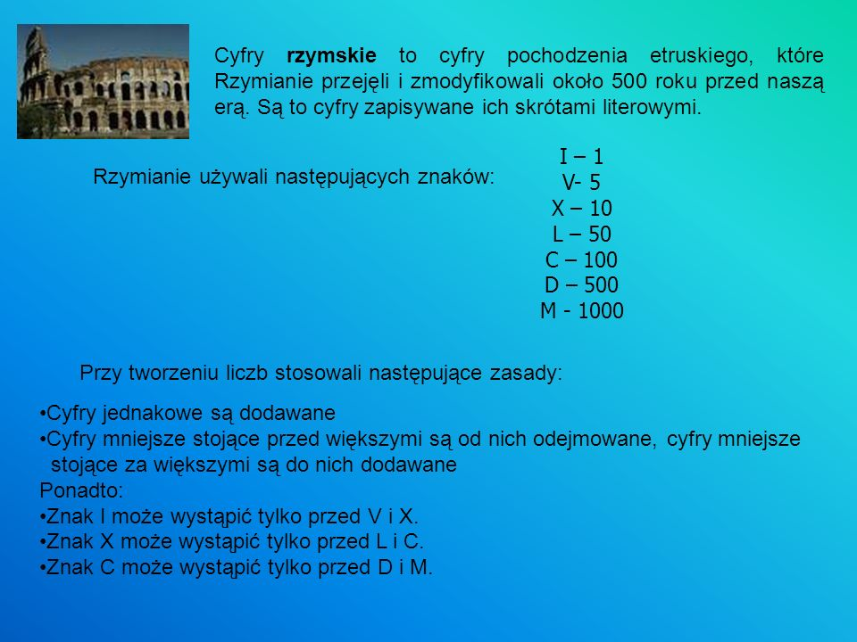 Cyfry rzymskie to cyfry pochodzenia etruskiego, które Rzymianie przejęli i zmodyfikowali około 500 roku przed naszą erą. Są to cyfry zapisywane ich skrótami literowymi.