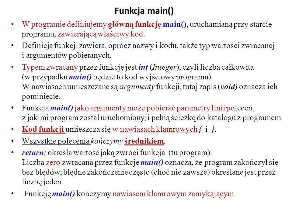 Funkcja main() W programie definiujemy główną funkcję main(), uruchamianą przy starcie programu, zawierającą właściwy kod.
