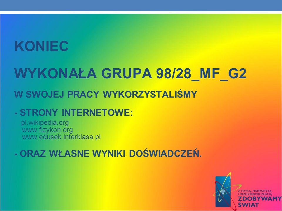 KONIEC WYKONAŁA GRUPA 98/28_MF_G2 W SWOJEJ PRACY WYKORZYSTALIŚMY - STRONY INTERNETOWE: pl.wikipedia.org www.fizykon.org www.edusek.interklasa.pl - ORAZ WŁASNE WYNIKI DOŚWIADCZEŃ.