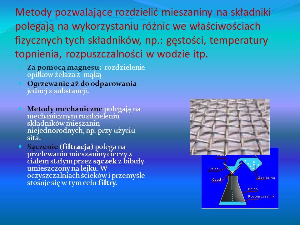 Metody pozwalające rozdzielić mieszaniny na składniki polegają na wykorzystaniu różnic we właściwościach fizycznych tych składników, np.: gęstości, temperatury topnienia, rozpuszczalności w wodzie itp.