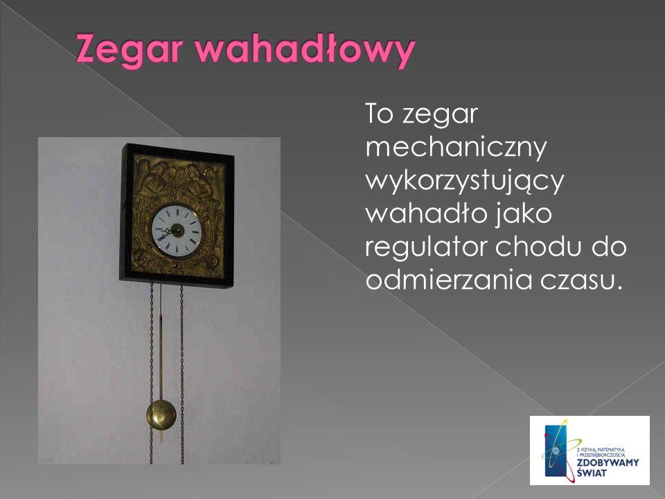 Zegar wahadłowy To zegar mechaniczny wykorzystujący wahadło jako regulator chodu do odmierzania czasu.