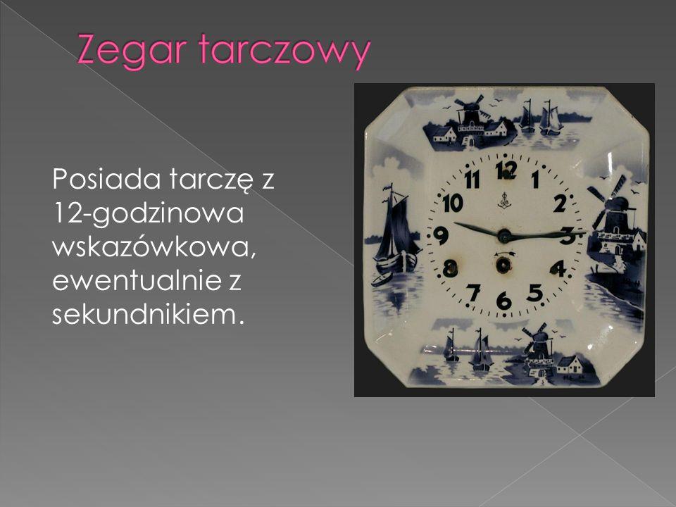 Zegar tarczowy Posiada tarczę z 12-godzinowa wskazówkowa, ewentualnie z sekundnikiem.