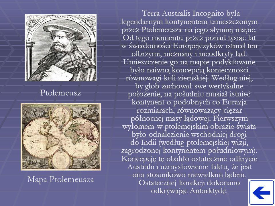 Terra Australis Incognito była legendarnym kontynentem umieszczonym przez Ptolemeusza na jego słynnej mapie. Od tego momentu przez ponad tysiąc lat w świadomości Europejczyków istniał ten olbrzymi, nieznany i nieodkryty ląd. Umieszczenie go na mapie podyktowane było naiwną koncepcją konieczności równowagi kuli ziemskiej. Według niej, by glob zachował swe wertykalne położenie, na południu musiał istnieć kontynent o podobnych co Eurazja rozmiarach, równoważący ciężar północnej masy lądowej. Pierwszym wyłomem w ptolemejskim obrazie świata było odnalezienie wschodniej drogi do Indii (według ptolemejskiej wizji, zagrodzonej kontynentem południowym). Koncepcję tę obaliło ostatecznie odkrycie Australii i uzmysłowienie faktu, że jest ona stosunkowo niewielkim lądem. Ostatecznej korekcji dokonano odkrywając Antarktydę.