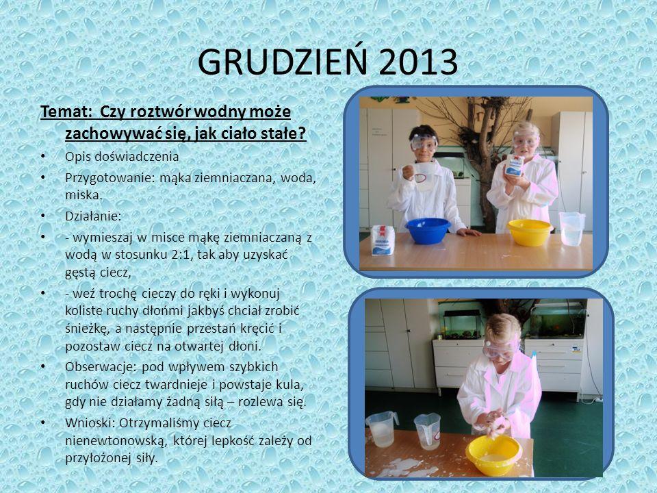 GRUDZIEŃ 2013 Temat: Czy roztwór wodny może zachowywać się, jak ciało stałe Opis doświadczenia. Przygotowanie: mąka ziemniaczana, woda, miska.