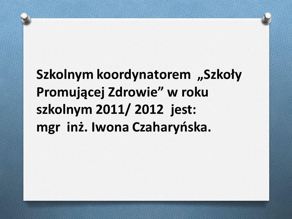"""Szkolnym koordynatorem """"Szkoły Promującej Zdrowie w roku szkolnym 2011/ 2012 jest: mgr inż."""