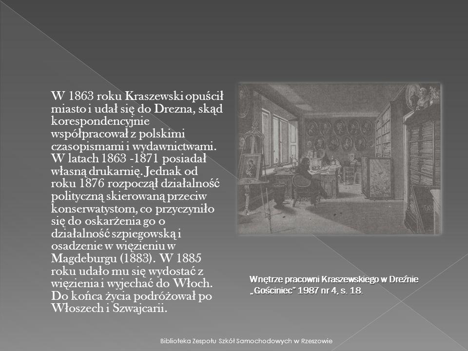 W 1863 roku Kraszewski opuścił miasto i udał się do Drezna, skąd korespondencyjnie współpracował z polskimi czasopismami i wydawnictwami. W latach 1863 -1871 posiadał własną drukarnię. Jednak od roku 1876 rozpoczął działalność polityczną skierowaną przeciw konserwatystom, co przyczyniło się do oskarżenia go o działalność szpiegowską i osadzenie w więzieniu w Magdeburgu (1883). W 1885 roku udało mu się wydostać z więzienia i wyjechać do Włoch. Do końca życia podróżował po Włoszech i Szwajcarii.