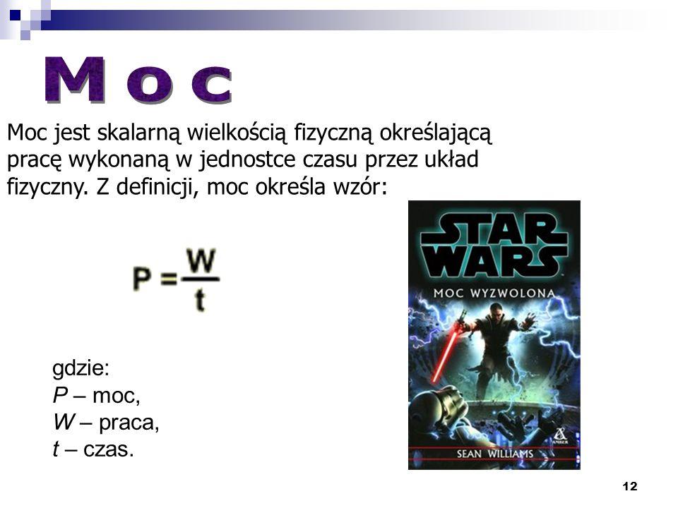 Moc Moc jest skalarną wielkością fizyczną określającą pracę wykonaną w jednostce czasu przez układ fizyczny. Z definicji, moc określa wzór: