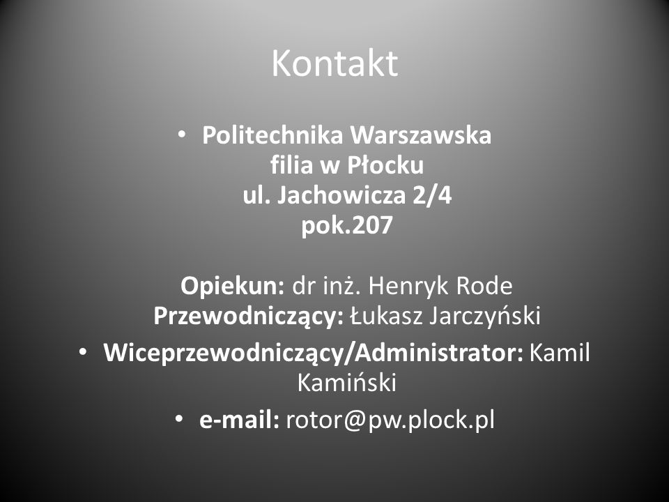 Kontakt Politechnika Warszawska filia w Płocku ul. Jachowicza 2/4 pok.207 Opiekun: dr inż. Henryk Rode Przewodniczący: Łukasz Jarczyński.