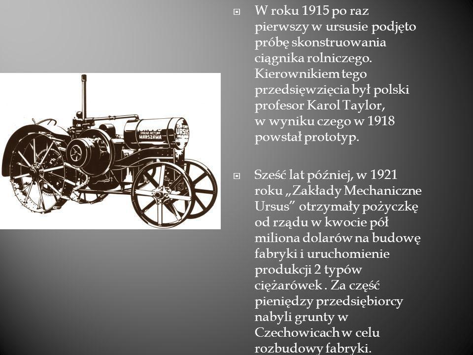 W roku 1915 po raz pierwszy w ursusie podjęto próbę skonstruowania ciągnika rolniczego. Kierownikiem tego przedsięwzięcia był polski profesor Karol Taylor, w wyniku czego w 1918 powstał prototyp.
