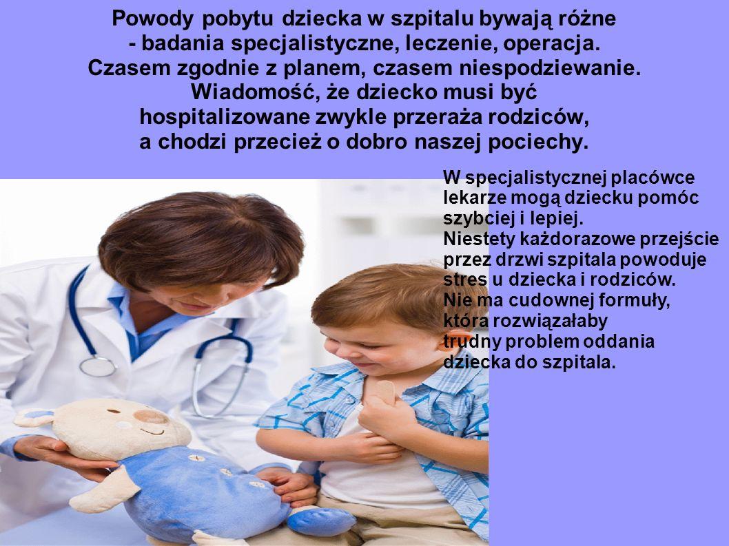 Powody pobytu dziecka w szpitalu bywają różne - badania specjalistyczne, leczenie, operacja. Czasem zgodnie z planem, czasem niespodziewanie. Wiadomość, że dziecko musi być hospitalizowane zwykle przeraża rodziców, a chodzi przecież o dobro naszej pociechy.