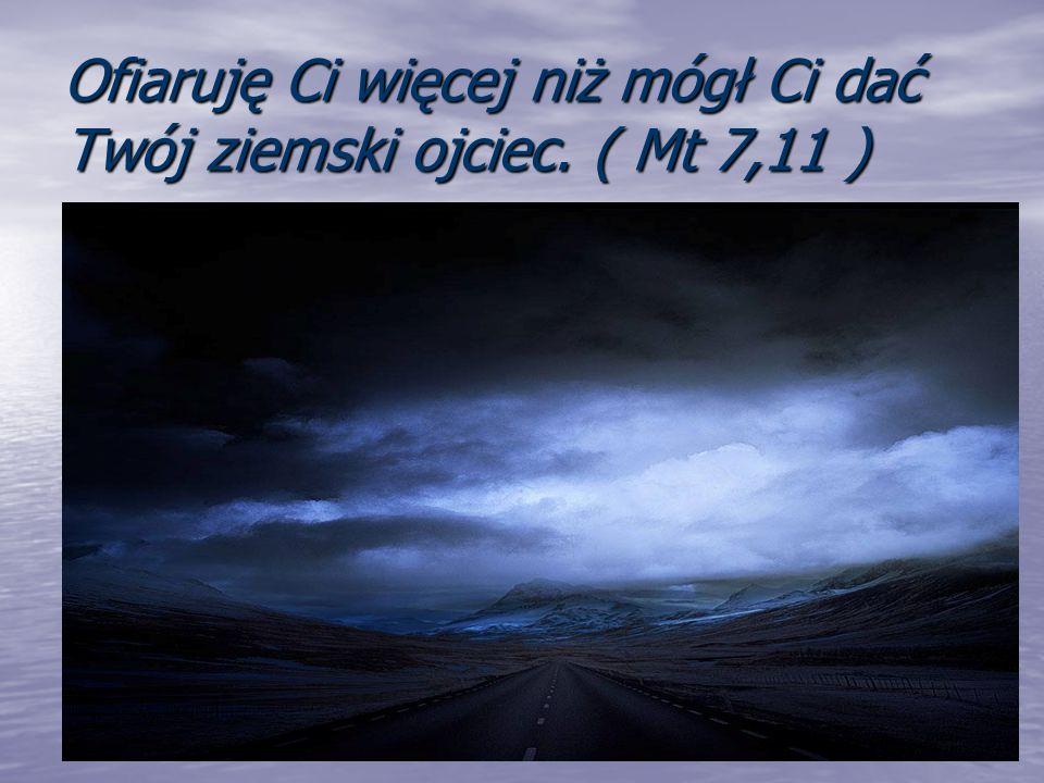 Ofiaruję Ci więcej niż mógł Ci dać Twój ziemski ojciec. ( Mt 7,11 )