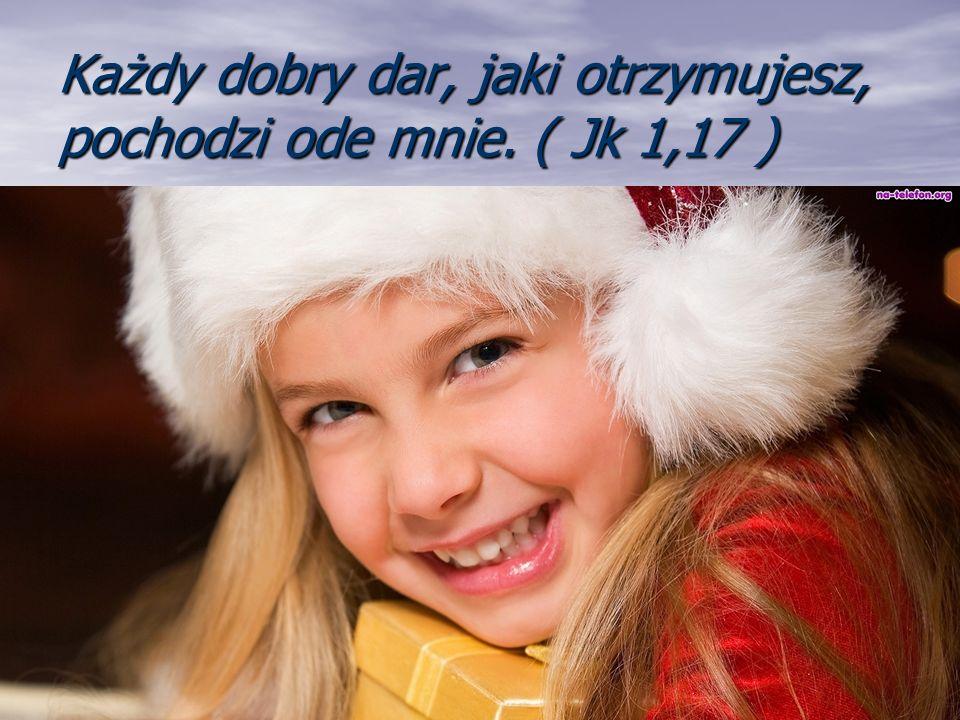 Każdy dobry dar, jaki otrzymujesz, pochodzi ode mnie. ( Jk 1,17 )