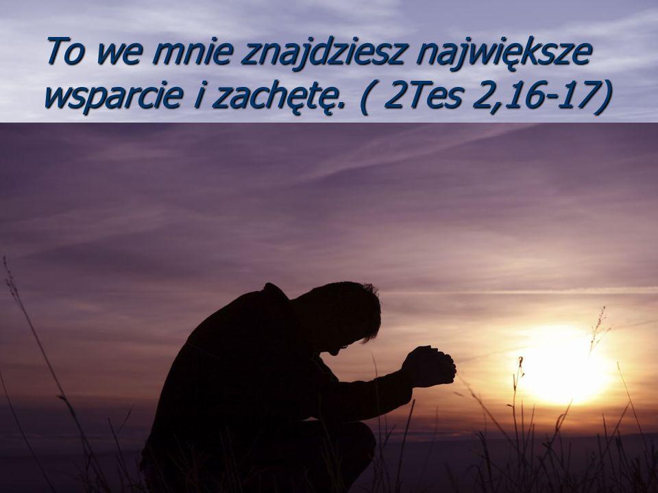 To we mnie znajdziesz największe wsparcie i zachętę. ( 2Tes 2,16-17)