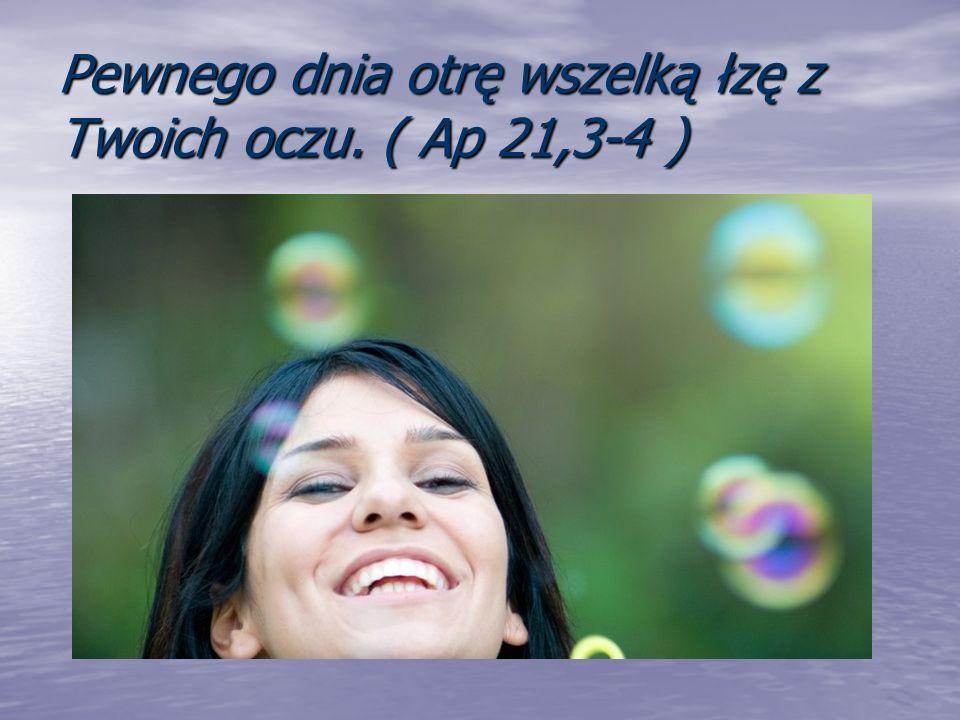 Pewnego dnia otrę wszelką łzę z Twoich oczu. ( Ap 21,3-4 )