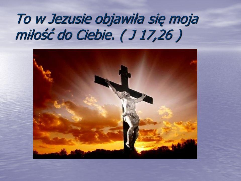 To w Jezusie objawiła się moja miłość do Ciebie. ( J 17,26 )