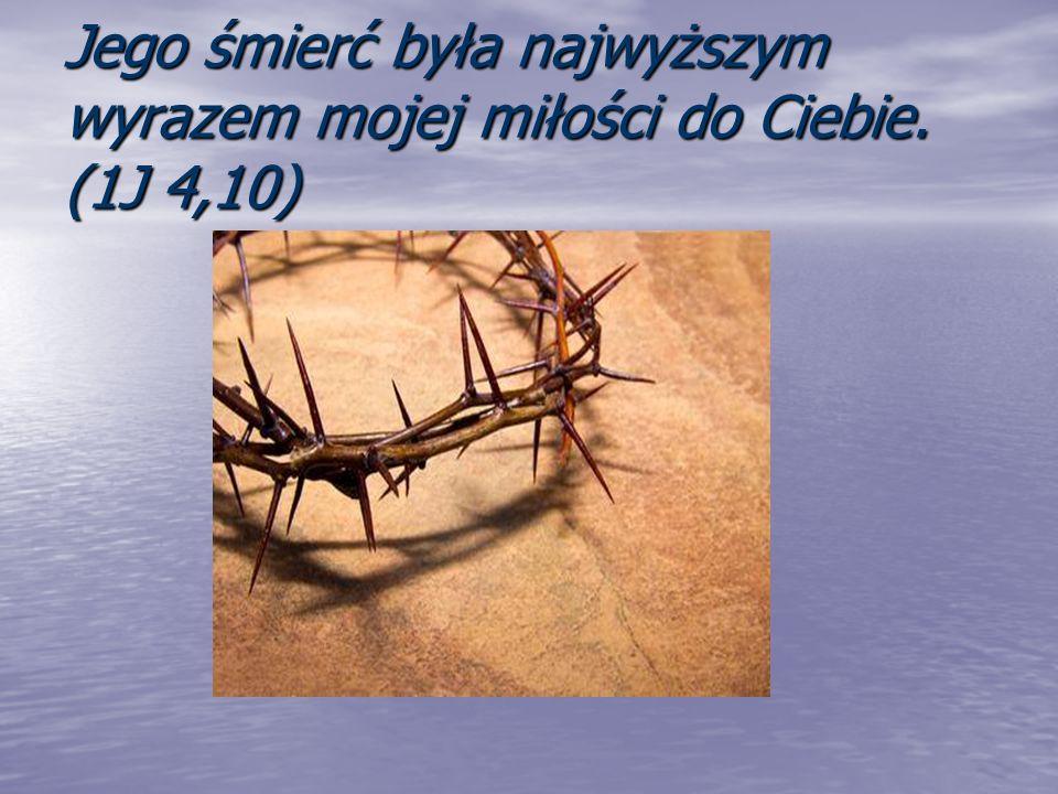 Jego śmierć była najwyższym wyrazem mojej miłości do Ciebie. (1J 4,10)