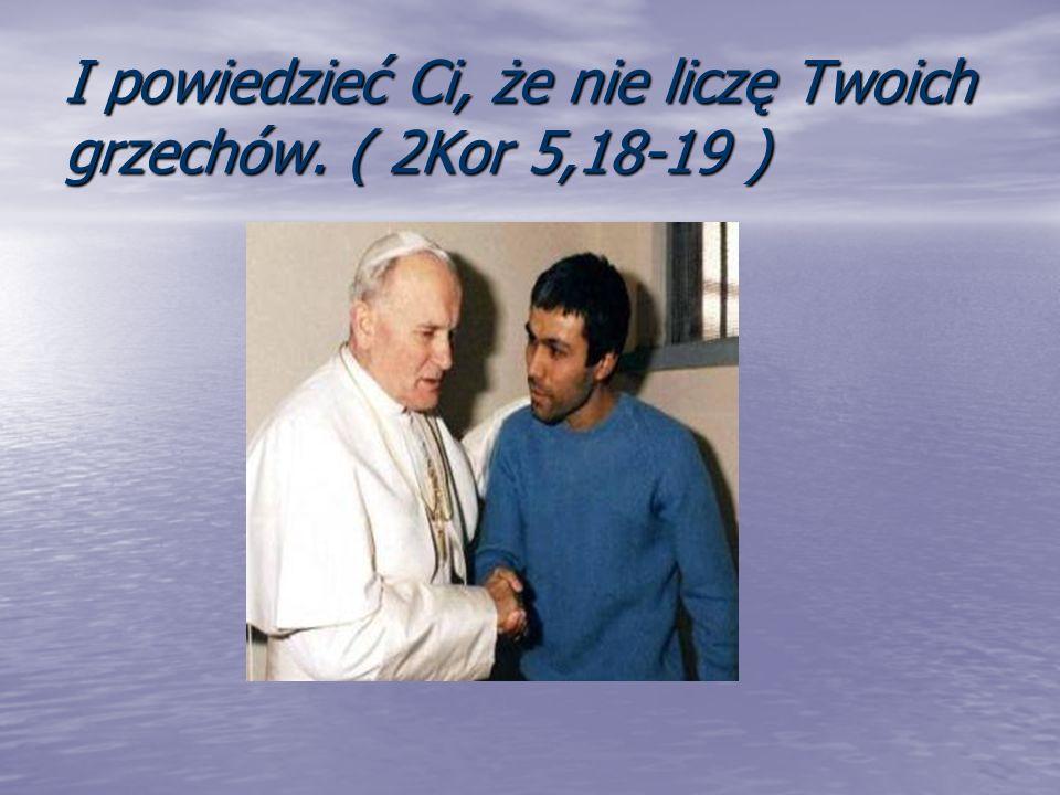 I powiedzieć Ci, że nie liczę Twoich grzechów. ( 2Kor 5,18-19 )